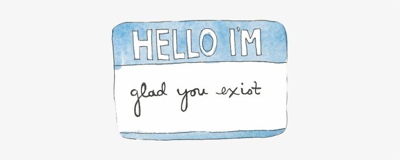 Glad You Exist - Hello I M Glad You Exist, transparent png #1144212