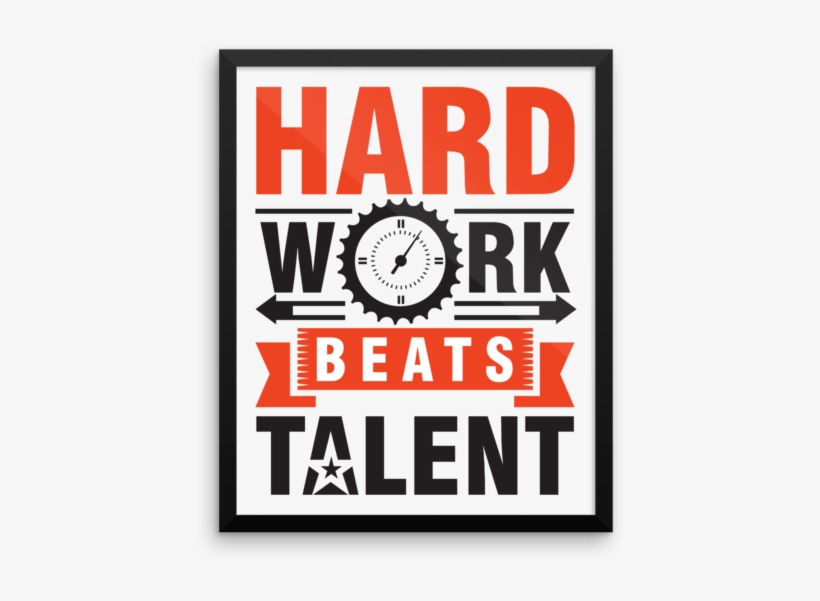 Hard Work Beats Talent Framed Poster Hard Work Beats Talent When