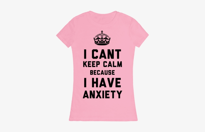 I Can't Keep Calm Because I Have Anxiety Womens T-shirt - Keep Calm And Carry, transparent png #1861971