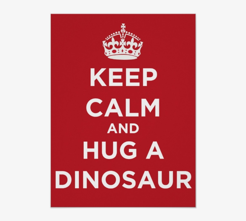 Keep Calm And Hug A Dinosaur - Keep Calm And Carry, transparent png #1862196