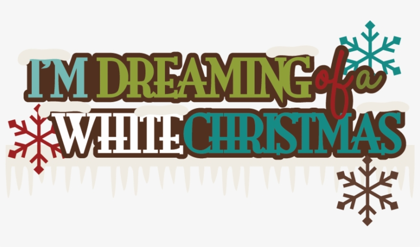 I'm Dreaming Of A White Christmas Svg Scrapbook Title - Free Im Dreaming Of A White Christmas, transparent png #4039015
