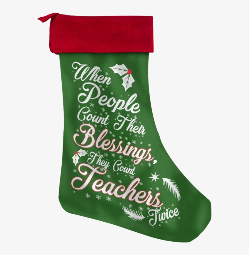 When People Count Their Blessings They Count Teachers - Teacher Christmas Stocking, transparent png #412349