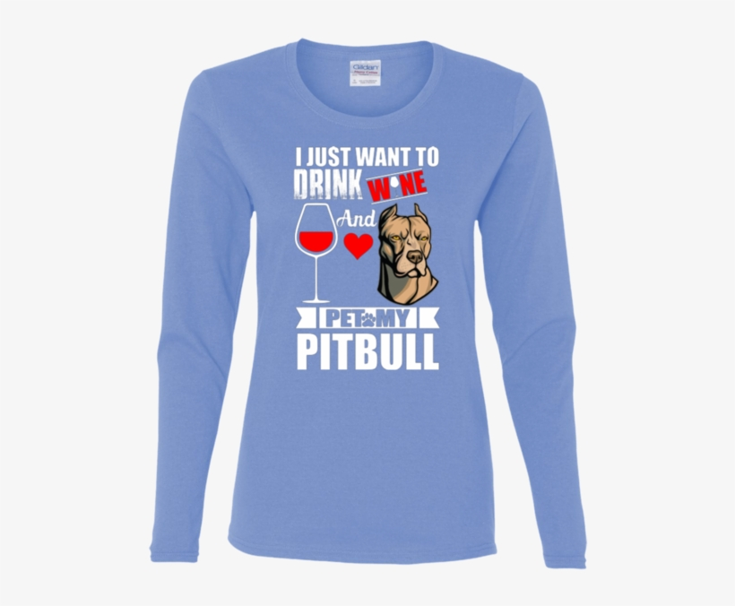 I Just Want To Drink Wine And Pet My Pitbull - Long-sleeved T-shirt, transparent png #6073199